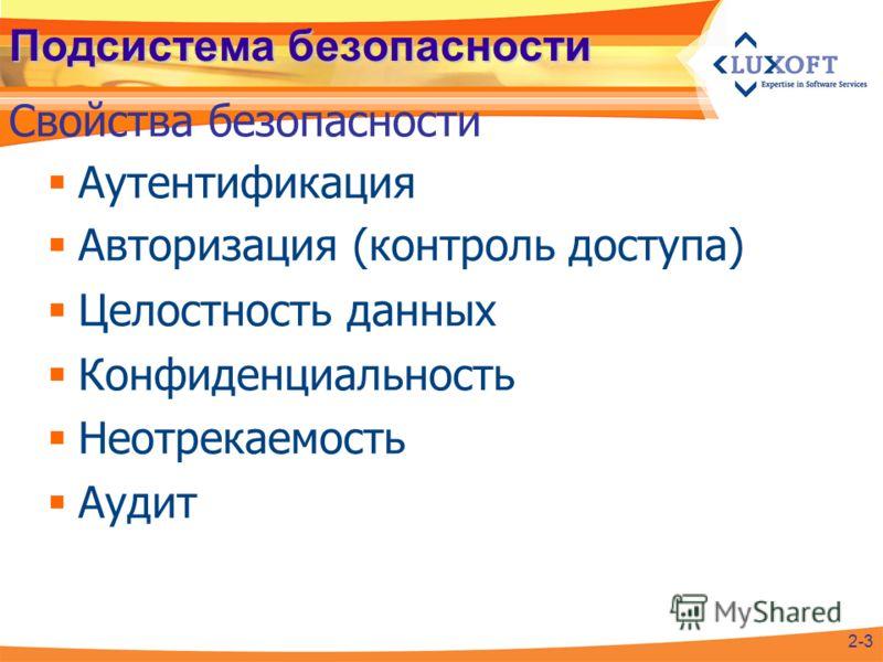 Подсистема безопасности Аутентификация Авторизация (контроль доступа) Целостность данных Конфиденциальность Неотрекаемость Аудит Свойства безопасности 2-3