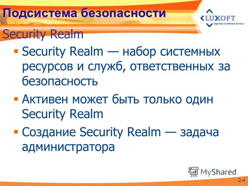 Подсистема безопасности Security Realm набор системных ресурсов и служб, ответственных за безопасность Активен может быть только один Security Realm Создание Security Realm задача администратора Security Realm 2-4