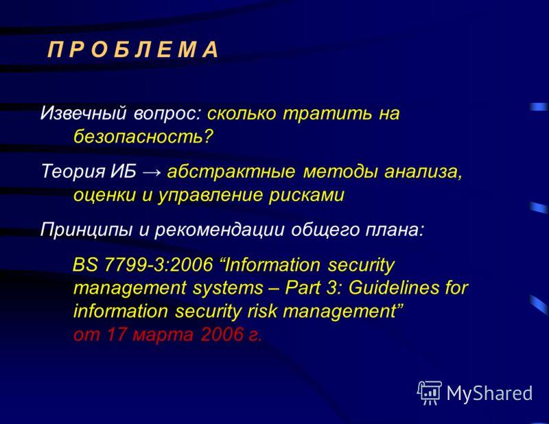 П Р О Б Л Е М А Извечный вопрос: сколько тратить на безопасность? Теория ИБ абстрактные методы анализа, оценки и управление рисками Принципы и рекомендации общего плана: BS 7799-3:2006 Information security management systems – Part 3: Guidelines for