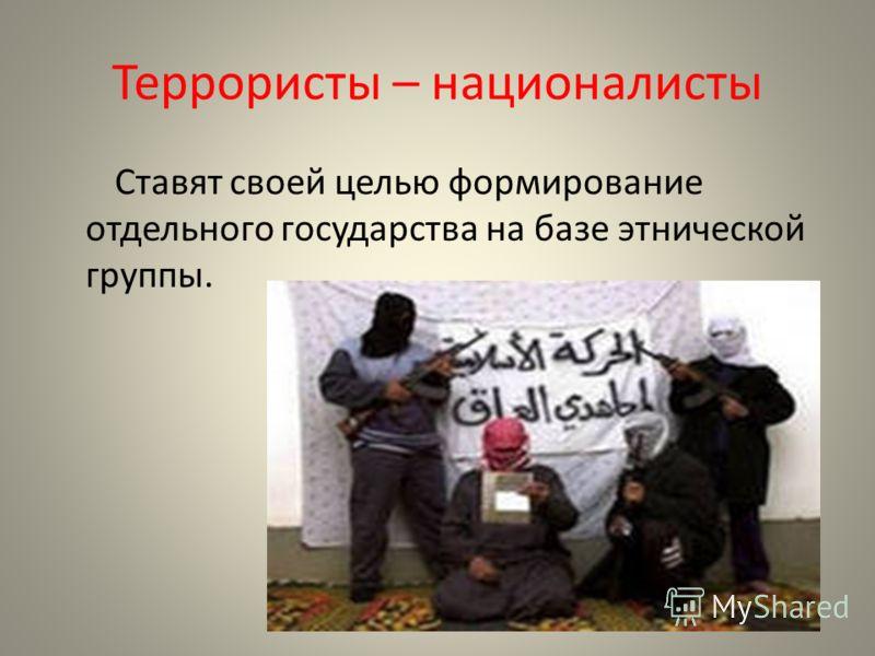 Террористы – националисты Ставят своей целью формирование отдельного государства на базе этнической группы.