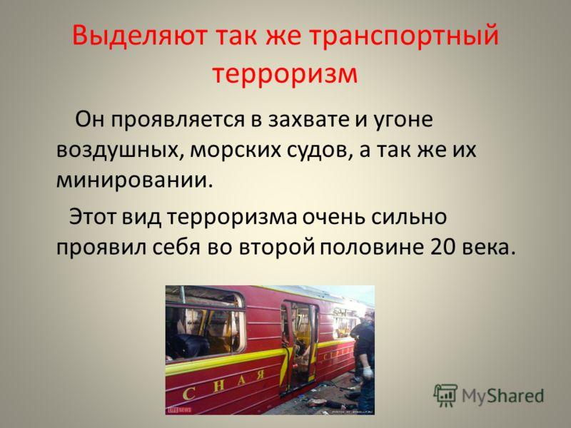 Выделяют так же транспортный терроризм Он проявляется в захвате и угоне воздушных, морских судов, а так же их минировании. Этот вид терроризма очень сильно проявил себя во второй половине 20 века.