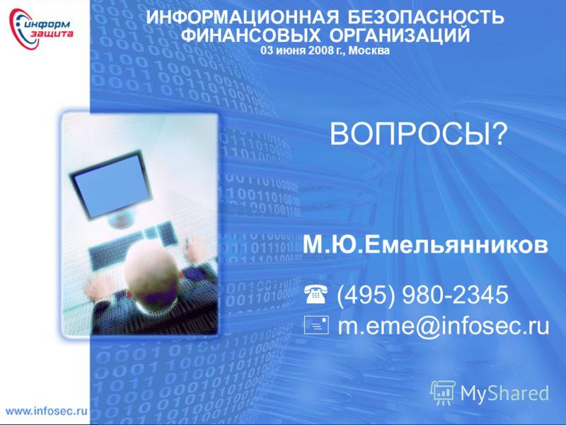(495) 980-2345 m.eme@infosec.ru ВОПРОСЫ? М.Ю.Емельянников ИНФОРМАЦИОННАЯ БЕЗОПАСНОСТЬ ФИНАНСОВЫХ ОРГАНИЗАЦИЙ 03 июня 2008 г., Москва