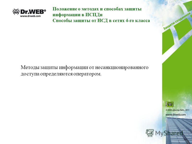 Положение о методах и способах защиты информации в ИСПДн Способы защиты от НСД в сетях 4-го класса Методы защиты информации от несанкционированного доступа определяются оператором. 64