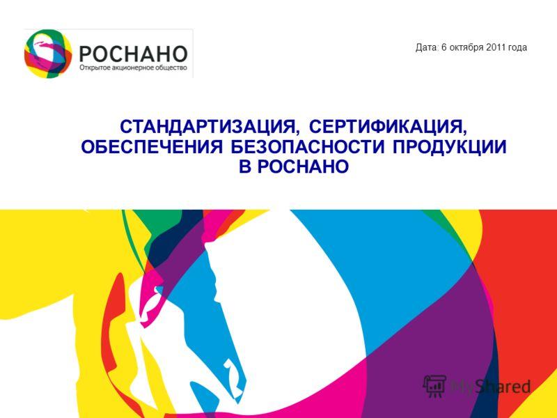 Дата: 6 октября 2011 года СТАНДАРТИЗАЦИЯ, СЕРТИФИКАЦИЯ, ОБЕСПЕЧЕНИЯ БЕЗОПАСНОСТИ ПРОДУКЦИИ В РОСНАНО