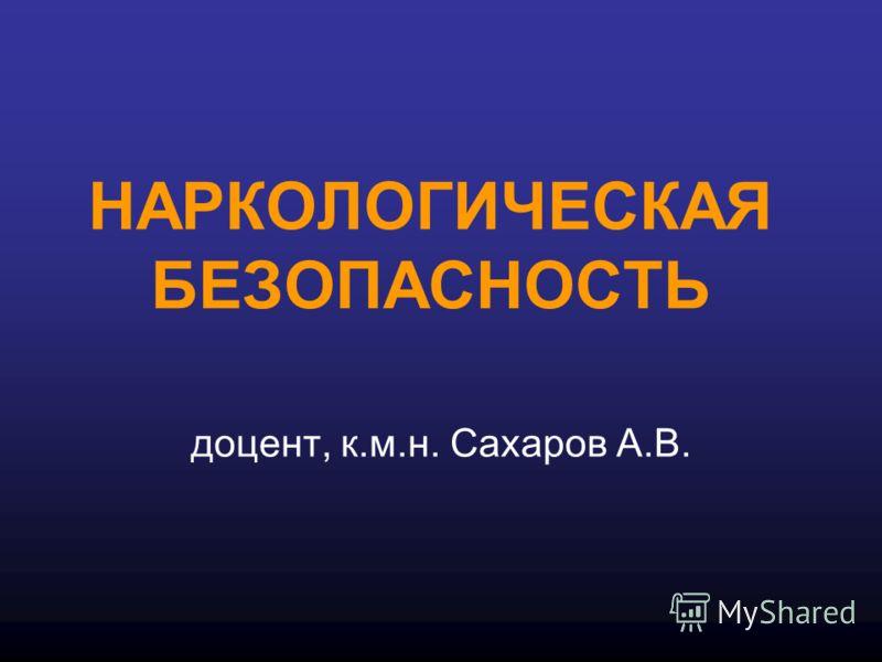 НАРКОЛОГИЧЕСКАЯ БЕЗОПАСНОСТЬ доцент, к.м.н. Сахаров А.В.