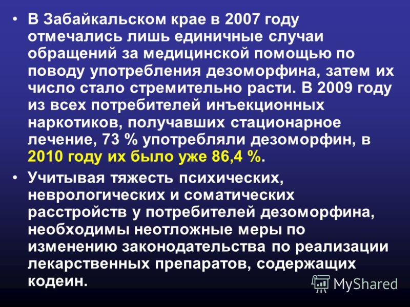 В Забайкальском крае в 2007 году отмечались лишь единичные случаи обращений за медицинской помощью по поводу употребления дезоморфина, затем их число стало стремительно расти. В 2009 году из всех потребителей инъекционных наркотиков, получавших стаци