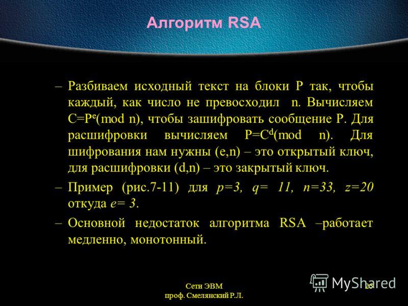 Сети ЭВМ проф. Смелянский Р.Л. 25 Алгоритм RSA –Разбиваем исходный текст на блоки Р так, чтобы каждый, как число не превосходил n. Вычисляем С=P e (mod n), чтобы зашифровать сообщение P. Для расшифровки вычисляем P=C d (mod n). Для шифрования нам нуж