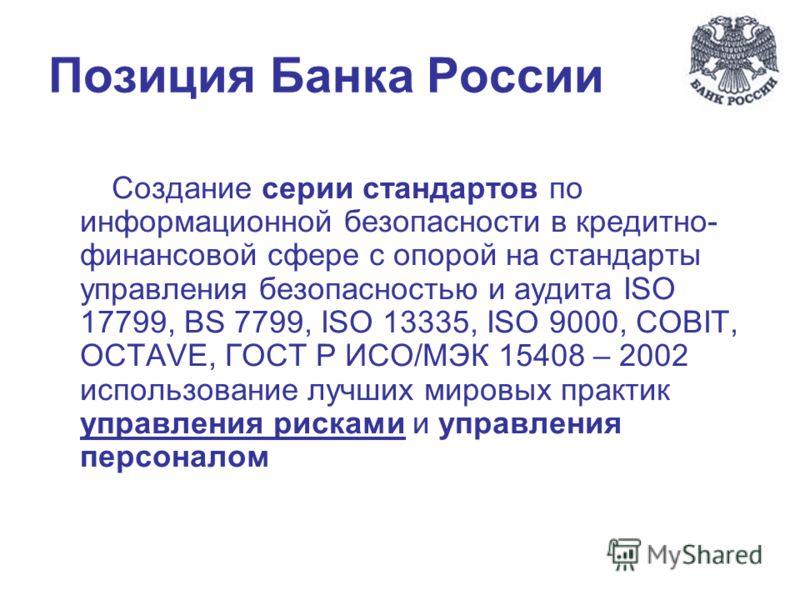 Позиция Банка России Создание серии стандартов по информационной безопасности в кредитно- финансовой сфере с опорой на стандарты управления безопасностью и аудита ISO 17799, BS 7799, ISO 13335, ISO 9000, COBIT, OCTAVE, ГОСТ Р ИСО/МЭК 15408 – 2002 исп