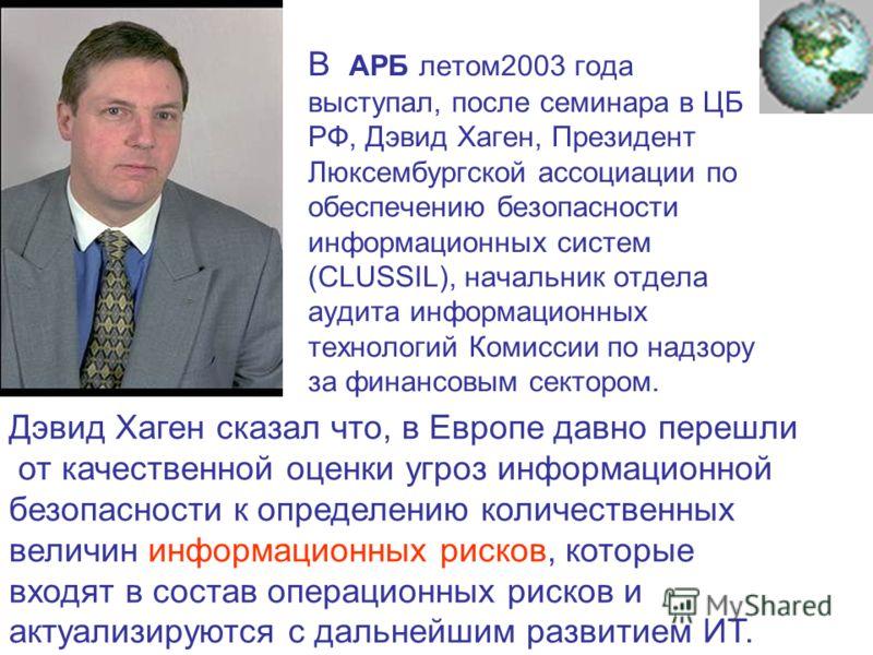 В АРБ летом2003 года выступал, после семинара в ЦБ РФ, Дэвид Хаген, Президент Люксембургской ассоциации по обеспечению безопасности информационных систем (CLUSSIL), начальник отдела аудита информационных технологий Комиссии по надзору за финансовым с