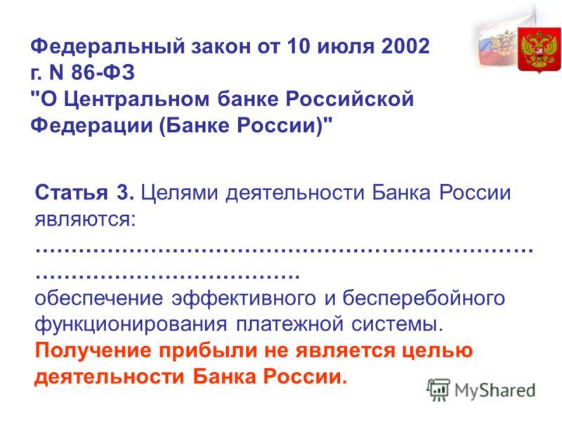 Статья 3. Целями деятельности Банка России являются: …………………………………………………………… ………………………………. обеспечение эффективного и бесперебойного функционирования платежной системы. Получение прибыли не является целью деятельности Банка России. Федеральный закон