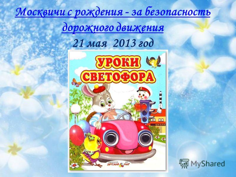 Москвичи с рождения - за безопасность дорожного движения Москвичи с рождения - за безопасность дорожного движения 21 мая 2013 год