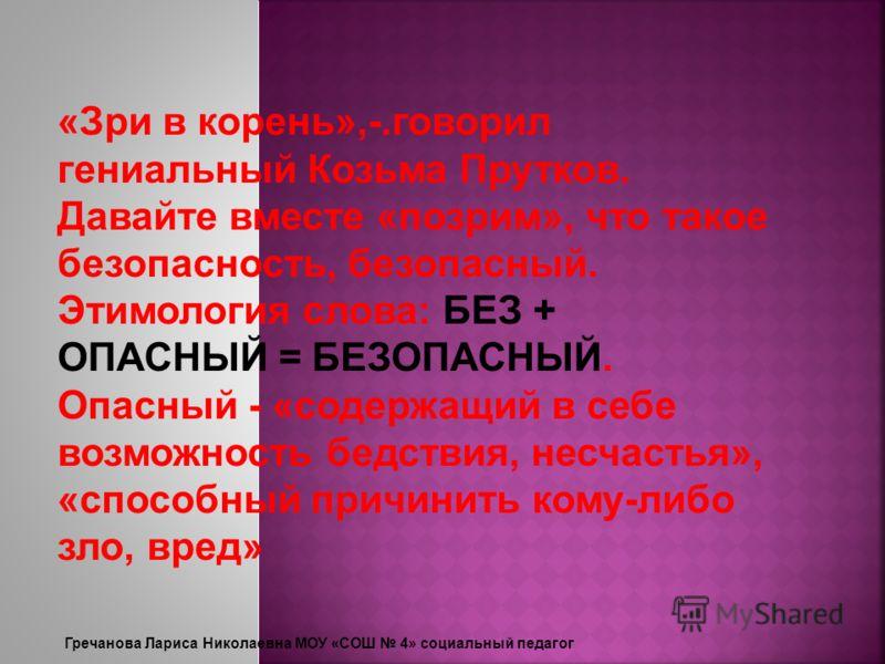 «Зри в корень»,-.говорил гениальный Козьма Прутков. Давайте вместе «позрим», что такое безопасность, безопасный. Этимология слова: БЕЗ + ОПАСНЫЙ = БЕЗОПАСНЫЙ. Опасный - «содержащий в себе возможность бедствия, несчастья», «способный причинить кому-ли