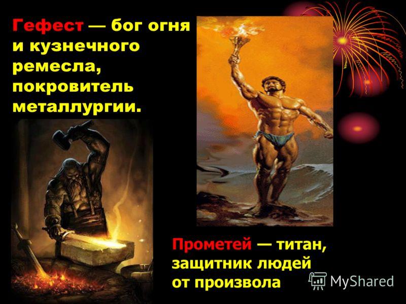 Гефест бог огня и кузнечного ремесла, покровитель металлургии. Прометей титан, защитник людей от произвола