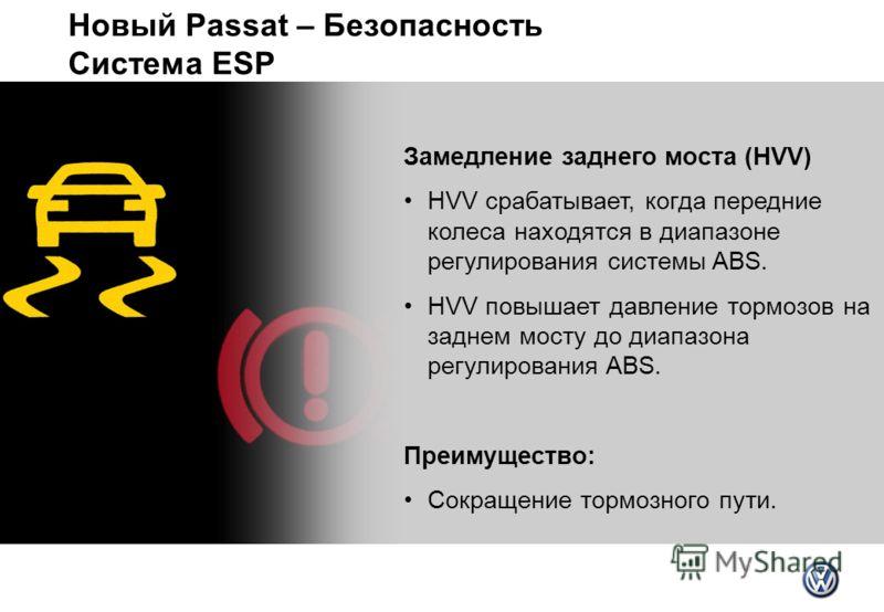 Новый Passat – Безопасность Система ESP Замедление заднего моста (HVV) HVV срабатывает, когда передние колеса находятся в диапазоне регулирования системы ABS. HVV повышает давление тормозов на заднем мосту до диапазона регулирования ABS. Преимущество