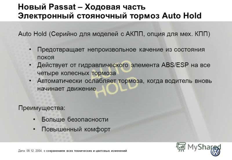 Новый Passat – Ходовая часть Электронный стояночный тормоз Auto Hold Дата: 08.12. 2004, с сохранением всех технических и цветовых изменений Auto Hold (Серийно для моделей с АКПП, опция для мех. КПП) Предотвращает непроизвольное качение из состояния п