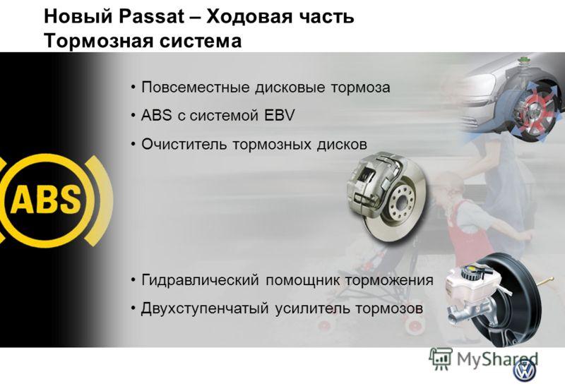 Новый Passat – Ходовая часть Тормозная система Повсеместные дисковые тормоза ABS с системой EBV Очиститель тормозных дисков Гидравлический помощник торможения Двухступенчатый усилитель тормозов