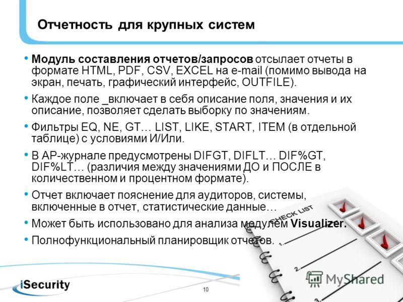 10 Отчетность для крупных систем Модуль составления отчетов/запросов отсылает отчеты в формате HTML, PDF, CSV, EXCEL на e-mail (помимо вывода на экран, печать, графический интерфейс, OUTFILE). Каждое поле _включает в себя описание поля, значения и их
