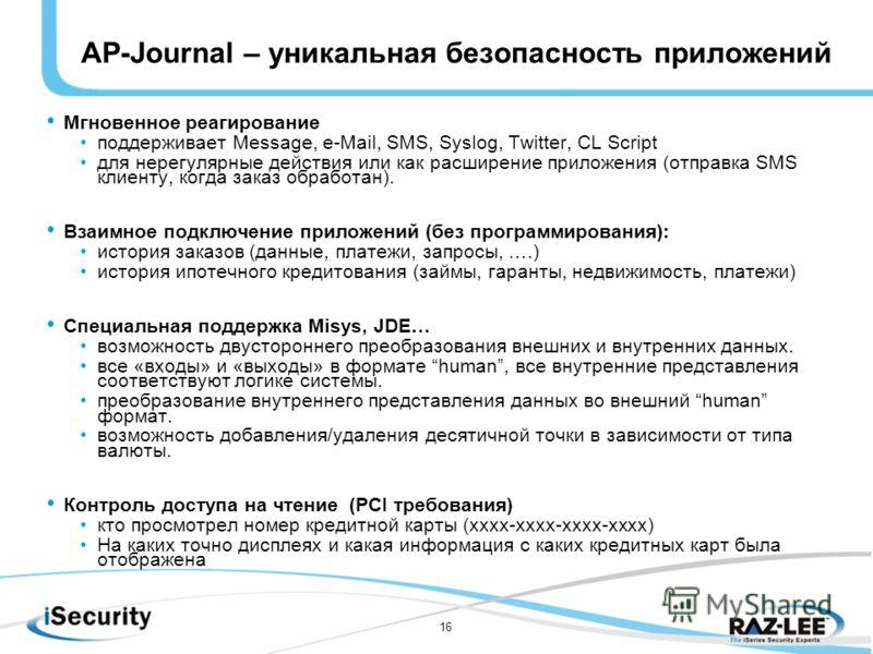 16 AP-Journal – уникальная безопасность приложений Мгновенное реагирование поддерживает Message, e-Mail, SMS, Syslog, Twitter, CL Script для нерегулярные действия или как расширение приложения (отправка SMS клиенту, когда заказ обработан). Взаимное п