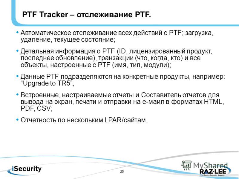 25 Автоматическое отслеживание всех действий с PTF; загрузка, удаление, текущее состояние; Детальная информация о PTF (ID, лицензированный продукт, последнее обновление), транзакции (что, когда, кто) и все объекты, настроенные с PTF (имя, тип, модули