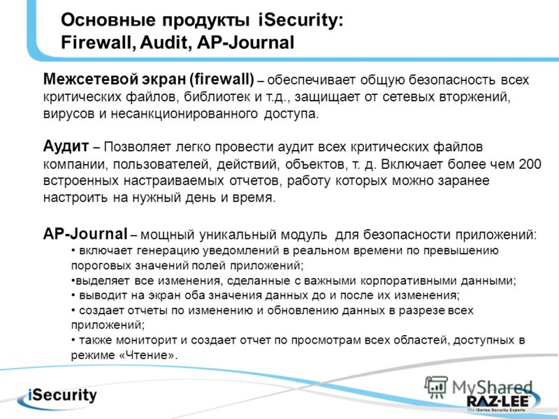Основные продукты iSecurity: Firewall, Audit, AP-Journal Межсетевой экран (firewall) – обеспечивает общую безопасность всех критических файлов, библиотек и т.д., защищает от сетевых вторжений, вирусов и несанкционированного доступа. Аудит – Позволяет