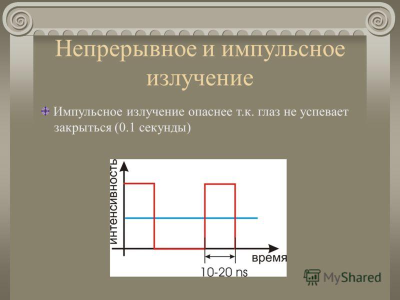 Непрерывное и импульсное излучение Импульсное излучение опаснее т.к. глаз не успевает закрыться (0.1 секунды)