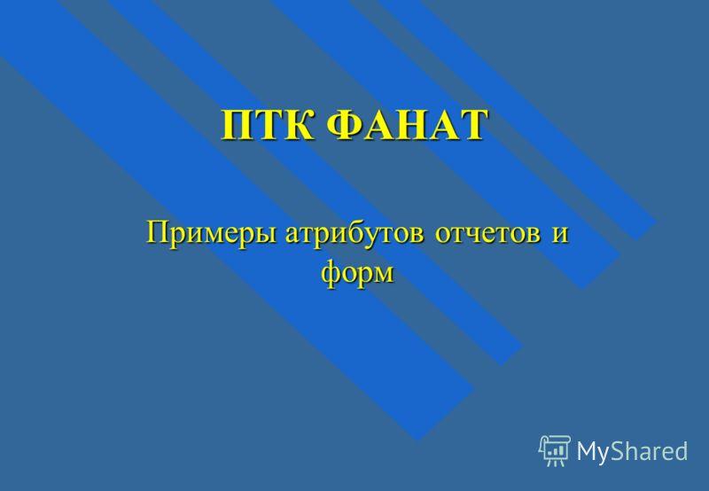 ПТК ФАНАТ Примеры атрибутов отчетов и форм