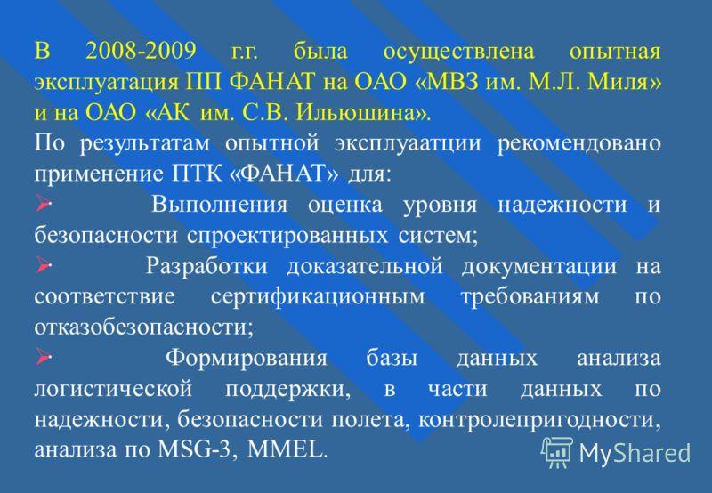 В 2008-2009 г.г. была осуществлена опытная эксплуатация ПП ФАНАТ на ОАО «МВЗ им. М.Л. Миля» и на ОАО «АК им. С.В. Ильюшина». По результатам опытной эксплуаатции рекомендовано применение ПТК «ФАНАТ» для: · Выполнения оценка уровня надежности и безопас