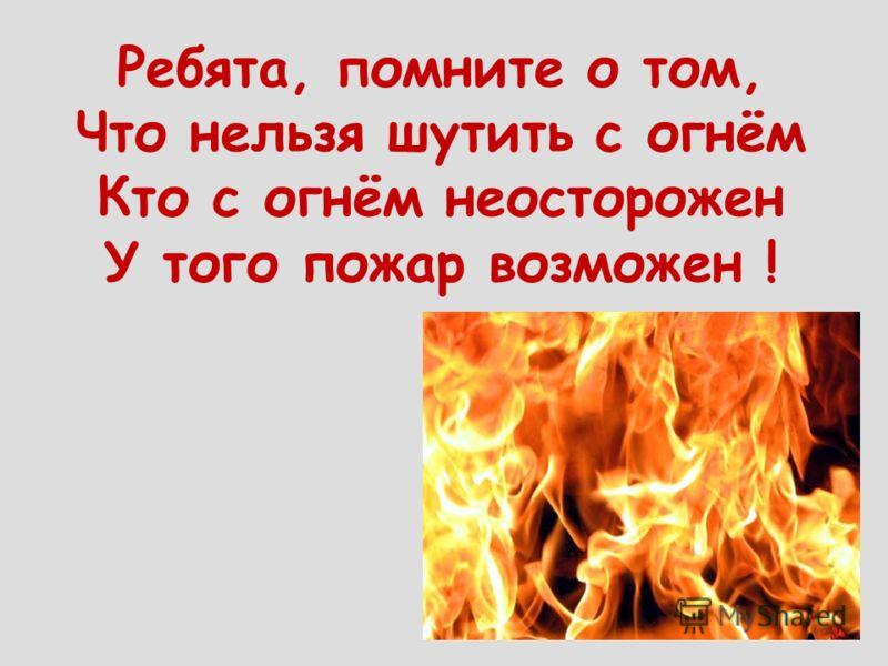 Ребята, помните о том, Что нельзя шутить с огнём Кто с огнём неосторожен У того пожар возможен !