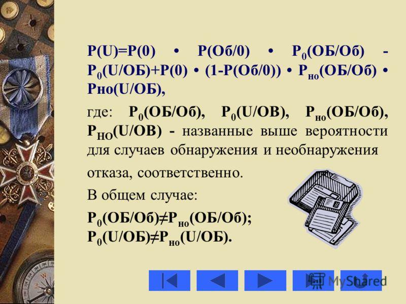 P(U)=P(0) Р(Об/0) Р 0 (ОБ/Об) - Р 0 (U/ОБ)+Р(0) (1-Р(Об/0)) Р но (ОБ/Об) Рно(U/ОБ), где: Р 0 (ОБ/Об), P 0 (U/OB), Р но (ОБ/Об), P HO (U/OB) - названные выше вероятности для случаев обнаружения и необнаружения отказа, соответственно. В общем случае: Р