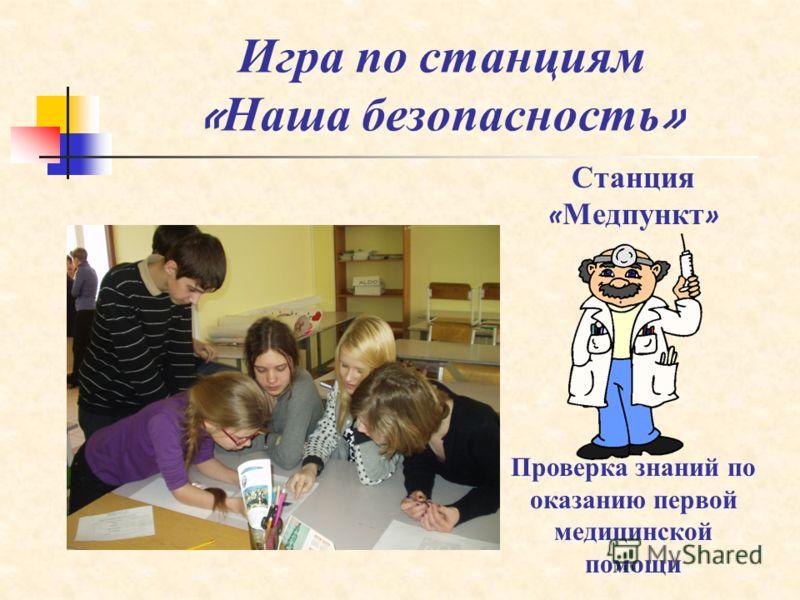Игра по станциям « Наша безопасность » Станция « Медпункт » Проверка знаний по оказанию первой медицинской помощи