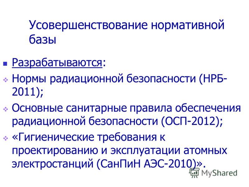 Усовершенствование нормативной базы Разрабатываются: Нормы радиационной безопасности (НРБ- 2011); Основные санитарные правила обеспечения радиационной безопасности (ОСП-2012); «Гигиенические требования к проектированию и эксплуатации атомных электрос