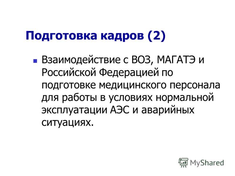 Подготовка кадров (2) Взаимодействие с ВОЗ, МАГАТЭ и Российской Федерацией по подготовке медицинского персонала для работы в условиях нормальной эксплуатации АЭС и аварийных ситуациях.