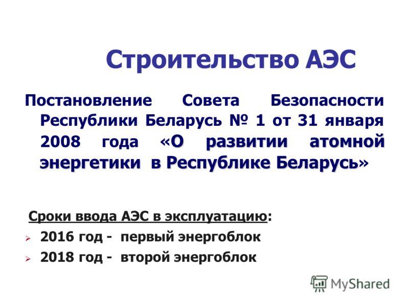 Строительство АЭС О развитии атомной энергетики в Республике Беларусь Постановление Совета Безопасности Республики Беларусь 1 от 31 января 2008 года « О развитии атомной энергетики в Республике Беларусь » Сроки ввода АЭС в эксплуатацию: 2016 год - пе