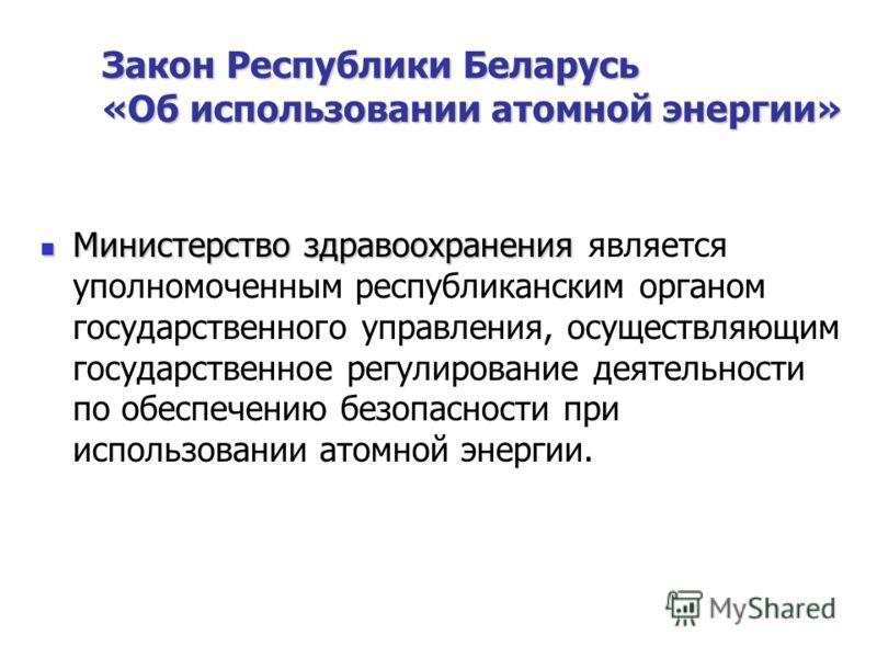Закон Республики Беларусь «Об использовании атомной энергии» Министерство здравоохранения Министерство здравоохранения является уполномоченным республиканским органом государственного управления, осуществляющим государственное регулирование деятельно