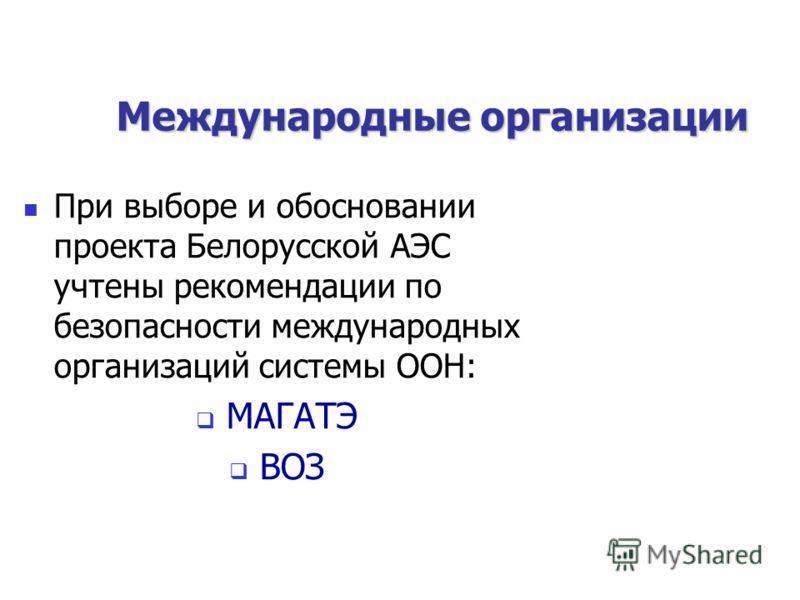 Международные организации При выборе и обосновании проекта Белорусской АЭС учтены рекомендации по безопасности международных организаций системы ООН: МАГАТЭ ВОЗ