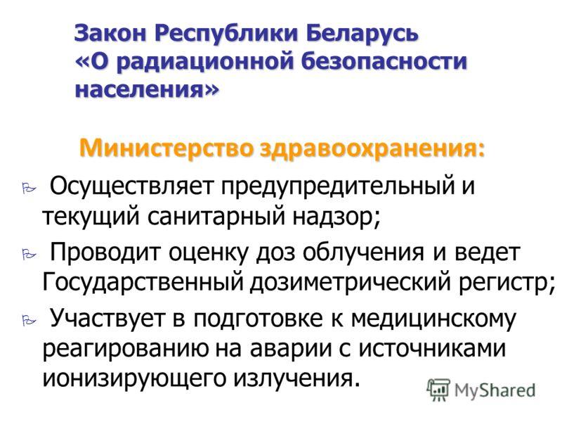 Закон Республики Беларусь «О радиационной безопасности населения» Осуществляет предупредительный и текущий санитарный надзор; Проводит оценку доз облучения и ведет Государственный дозиметрический регистр; Участвует в подготовке к медицинскому реагиро