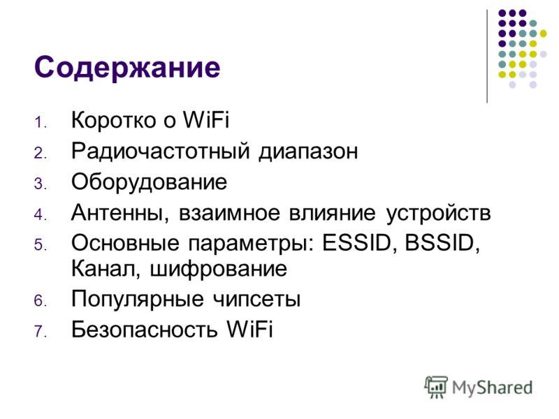 Содержание 1. Коротко о WiFi 2. Радиочастотный диапазон 3. Оборудование 4. Антенны, взаимное влияние устройств 5. Основные параметры: ESSID, BSSID, Канал, шифрование 6. Популярные чипсеты 7. Безопасность WiFi