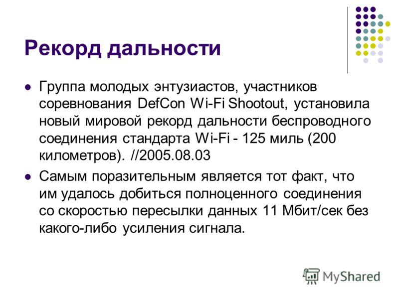 Рекорд дальности Группа молодых энтузиастов, участников соревнования DefCon Wi-Fi Shootout, установила новый мировой рекорд дальности беспроводного соединения стандарта Wi-Fi - 125 миль (200 километров). //2005.08.03 Самым поразительным является тот