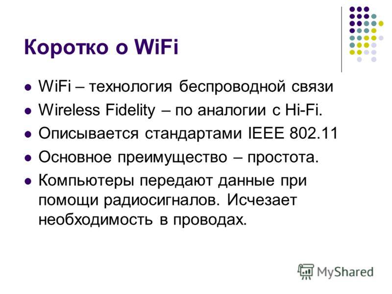 Коротко о WiFi WiFi – технология беспроводной связи Wireless Fidelity – по аналогии с Hi-Fi. Описывается стандартами IEEE 802.11 Основное преимущество – простота. Компьютеры передают данные при помощи радиосигналов. Исчезает необходимость в проводах.