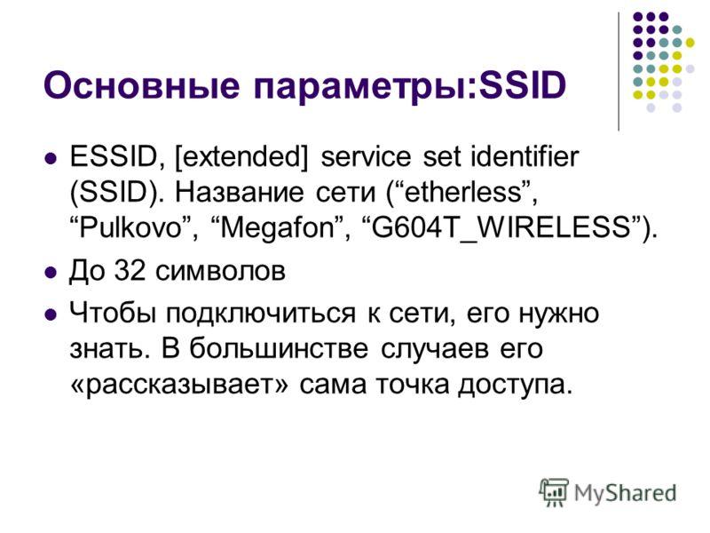 Основные параметры:SSID ESSID, [extended] service set identifier (SSID). Название сети (etherless, Pulkovo, Megafon, G604T_WIRELESS). До 32 символов Чтобы подключиться к сети, его нужно знать. В большинстве случаев его «рассказывает» сама точка досту