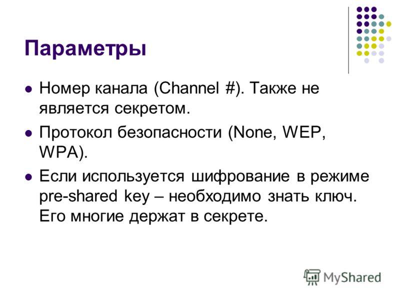 Параметры Номер канала (Channel #). Также не является секретом. Протокол безопасности (None, WEP, WPA). Если используется шифрование в режиме pre-shared key – необходимо знать ключ. Его многие держат в секрете.