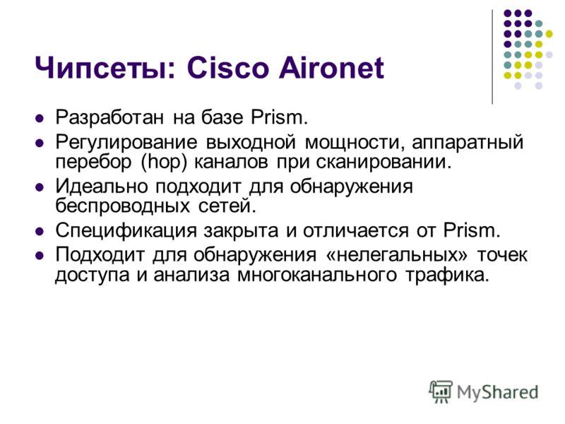 Чипсеты: Cisco Aironet Разработан на базе Prism. Регулирование выходной мощности, аппаратный перебор (hop) каналов при сканировании. Идеально подходит для обнаружения беспроводных сетей. Спецификация закрыта и отличается от Prism. Подходит для обнару