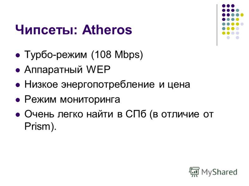 Чипсеты: Atheros Турбо-режим (108 Mbps) Аппаратный WEP Низкое энергопотребление и цена Режим мониторинга Очень легко найти в СПб (в отличие от Prism).