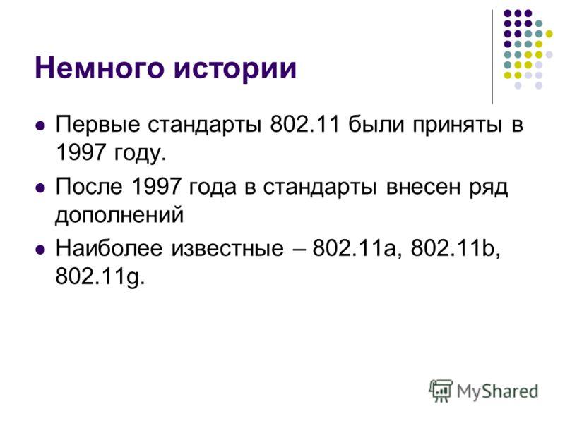 Немного истории Первые стандарты 802.11 были приняты в 1997 году. После 1997 года в стандарты внесен ряд дополнений Наиболее известные – 802.11a, 802.11b, 802.11g.