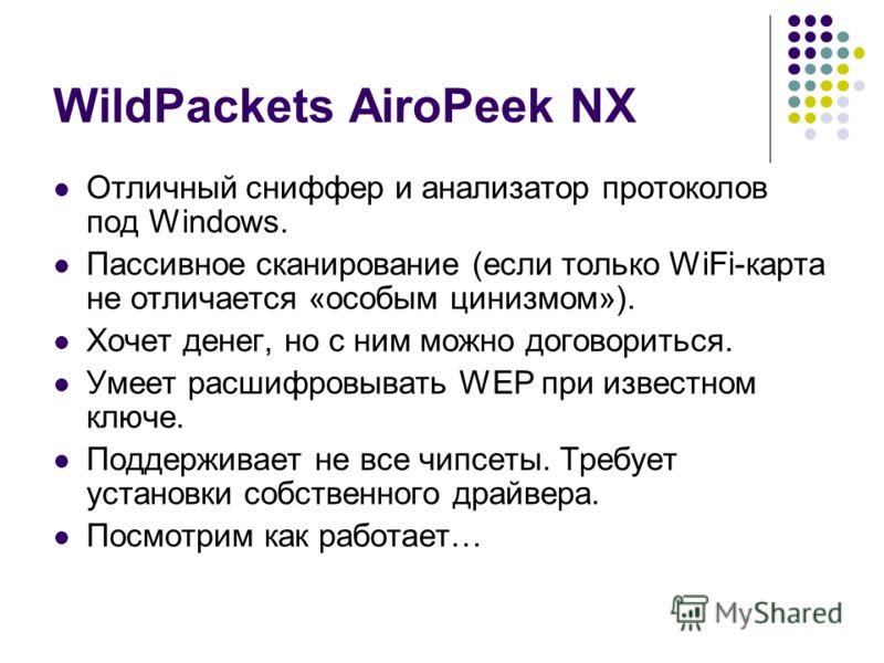 WildPackets AiroPeek NX Отличный сниффер и анализатор протоколов под Windows. Пассивное сканирование (если только WiFi-карта не отличается «особым цинизмом»). Хочет денег, но с ним можно договориться. Умеет расшифровывать WEP при известном ключе. Под
