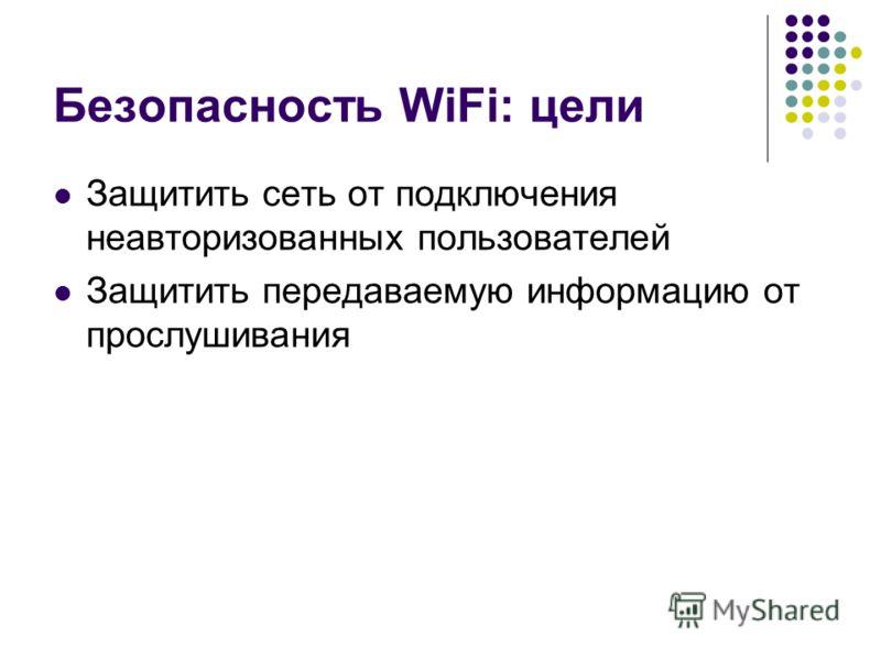Безопасность WiFi: цели Защитить сеть от подключения неавторизованных пользователей Защитить передаваемую информацию от прослушивания