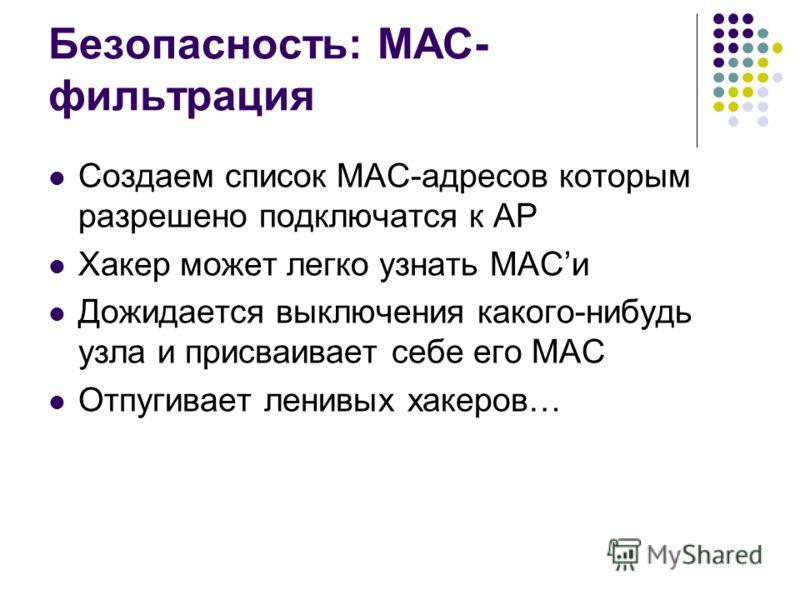 Безопасность: MAC- фильтрация Создаем список MAC-адресов которым разрешено подключатся к AP Хакер может легко узнать MACи Дожидается выключения какого-нибудь узла и присваивает себе его MAC Отпугивает ленивых хакеров…