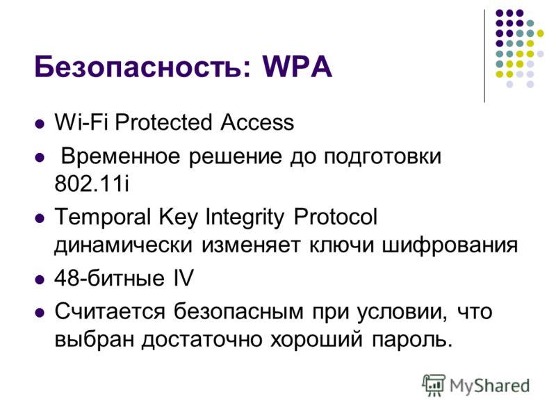 Безопасность: WPA Wi-Fi Protected Access Временное решение до подготовки 802.11i Temporal Key Integrity Protocol динамически изменяет ключи шифрования 48-битные IV Считается безопасным при условии, что выбран достаточно хороший пароль.
