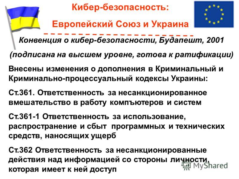 Кибер-безопасность: Европейский Союз и Украина Конвенция о кибер-безопасности, Будапешт, 2001 (подписана на высшем уровне, готова к ратификации) Внесены изменения о дополнения в Криминальный и Криминально-процессуальный кодексы Украины: Ст.361. Ответ