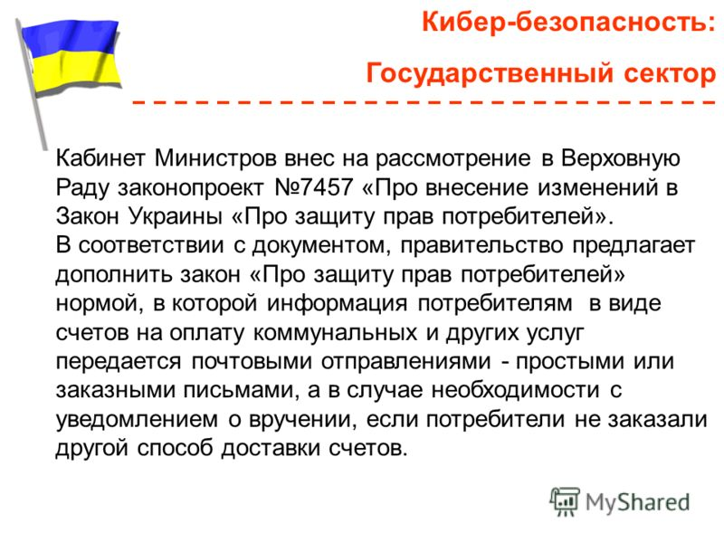 Кибер-безопасность: Государственный сектор Кабинет Министров внес на рассмотрение в Верховную Раду законопроект 7457 «Про внесение изменений в Закон Украины «Про защиту прав потребителей». В соответствии с документом, правительство предлагает дополни